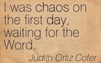 Famous Chaos Quote By Judith Ortiz Cofer~ I was chaos on the first day, waiting for the Word.