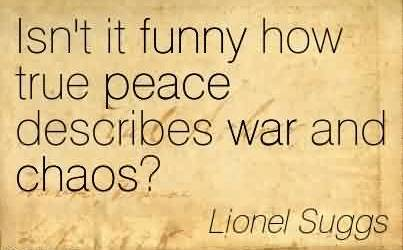 Famous Chaos Quote By Lionel Suggs~Isn't It Funny How True Peace Describes War And Chaos!