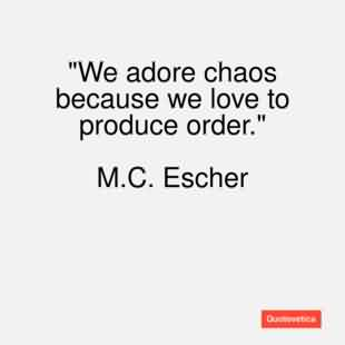 Famous Chaos Quote by M.C. Escher~ We Adore Chaos Beacuse We Love To PRoduce Order.