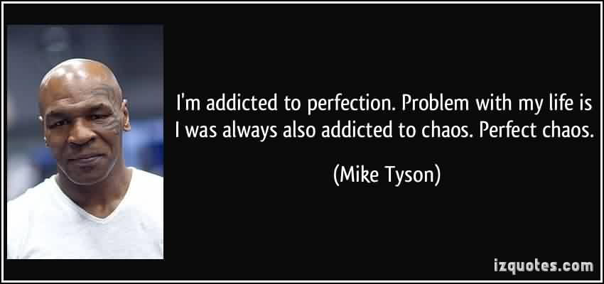Famous Chaos Quote By Mike Tyson ~ I'm Addicted to perfection