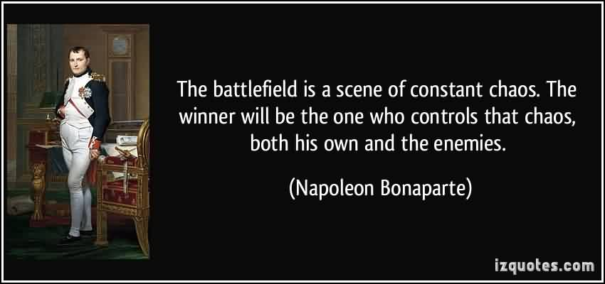 Famous Chaos Quote by Napoleon Bonaperte  ~ The Battlefield Is A Scene Of Constant Chaos The Winner Will Be The One Who Controls that Chaos