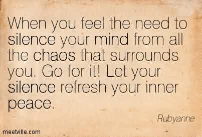 Famous Chaos Quote By Rubyanne ~When You Feel The Need To Silence Your Mind From All The Chaos that surrounds you. Go for it! Let your silence Refresh your inner Peace.