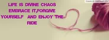 Famous Chaos Quote~Life Is Divine Chaos Embrace it, Forgive Yourself And Enjoy The Ride.