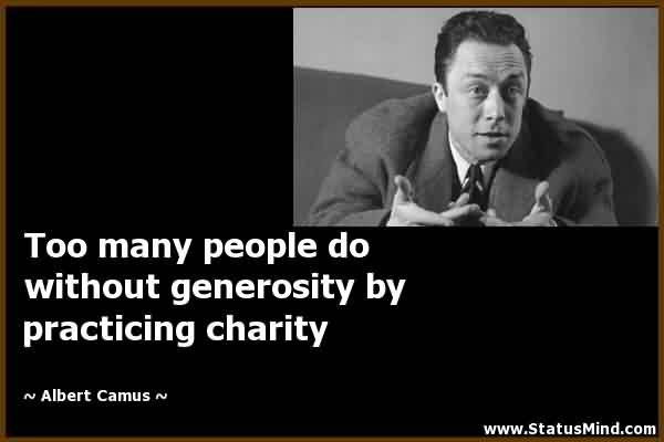 Famous Charity  Quote By Albert Camus ~ Too many people do with out generosity by practicing charity