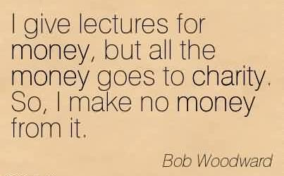 Famous Charity Quote By Bob Woodward  ~ I give lectures for money, but all the money goes to charity. So, I make no money from it.