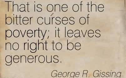 Famous Charity Quote By George R. Gissing~ That is one of the bitter curses of poverty it leaves no right to be generous.