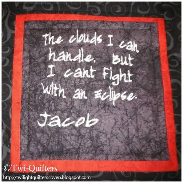 Famous Charity Quote By Jacob~ The Clouds i can handle but I can't fight ith as eclipse.