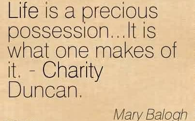 Famous Charity Quote By Mary Balogh~ Life is a precious possession…It is what one makes of it. - Charity Duncan.