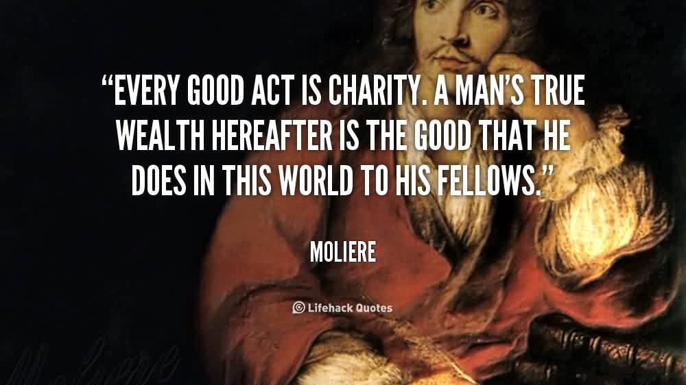 Famous Charity Quote By Moliere~ Every Good Act is charity . A man's true wealth hereafter is the good that he does in this world to his fellows..