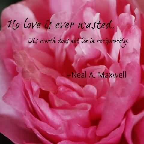 Famous Charity Quote By Neal A. Maxwell~ No love is ever wasted. Its worth does not lie ….