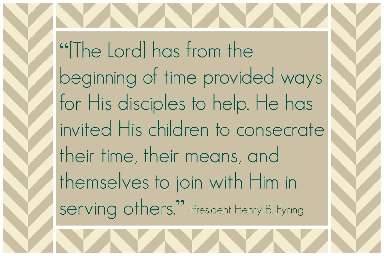 Famous Charity Quote By President Henry B.Eyring~ The lord has from the beginning of time provided ways for his disciples to help.