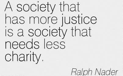 Famous Charity Quote By Ralph Nader ~ A society that has more justice is a society that needs less charity.