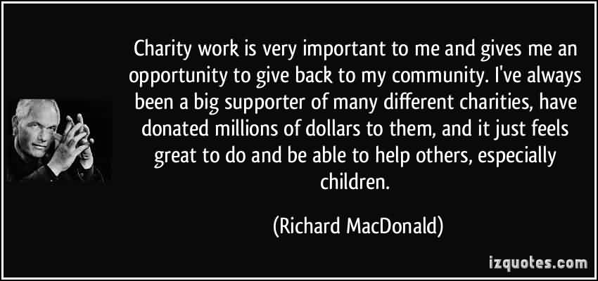 Famous Charity Quote By richard MacDonald~ Charity work is very important to me and gives me an opportunity to give back to my community.