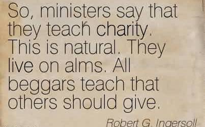 Famous Charity Quote By Robert G. Ingersoll~ So, ministers say that they teach charity. This is natural. They live on alms. All beggars teach that others should give.