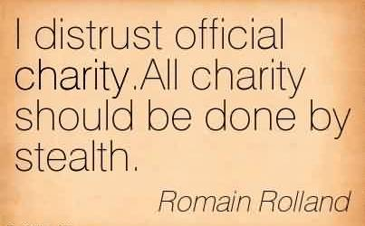 Famous Charity Quote by Romain Rolland~I distrust official charity.All charity should be done by stealth.