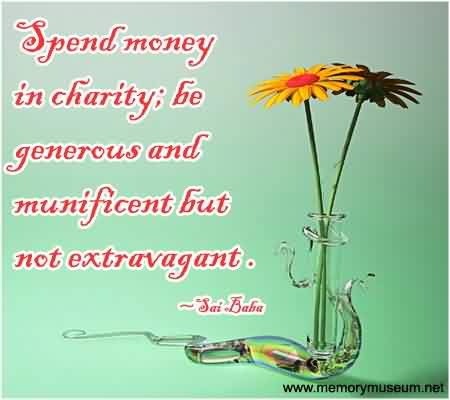 Famous Charity Quote By Sai Baba~ Spend Money In charity; be generous and munificent but not extravagant.
