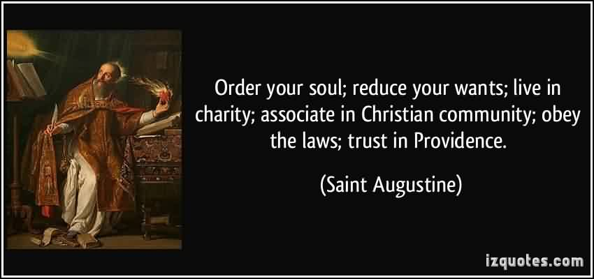 Famous Charity Quote By Saint Augustine ~ Order your soul; reduce your wants ; live in charity; associate in christian community.