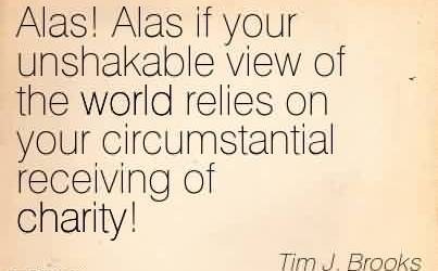 Famous Charity Quote By Tim J. Brooks~ Alas! Alas if your unshakable view of the world relies on your circumstantial receiving of charity!
