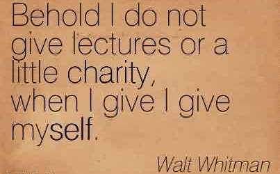 Famous Charity Quote By Walt Whitman ~ Behold I do not give lectures or a little charity, when I give I give myself.