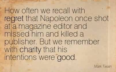 Famous Charity Quote ~How often we recall with regret that Napoleon once shot at a magazine editor and missed him and killed a publisher. But we remember with charity that his intentions were good.