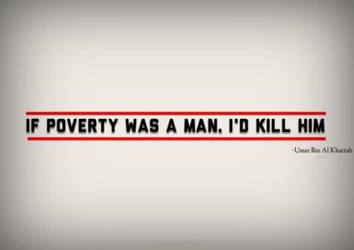 Famous charity Quote~ If Poverty was a man. I'd Kill him