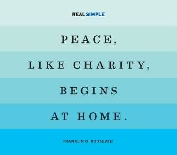 Famous Charity Quote ~ Peace, Like Charity, Begins at home.