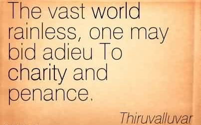 Famous Charity Quote Thiruvalluvar~The vast world rainless, one may bid adieu To charity and penance.