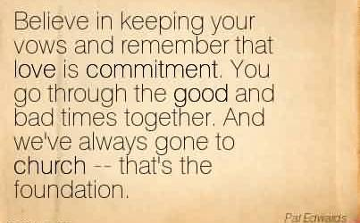 Famous Church Quote ~Believe in keeping your vows and remember that love is commitment. You go through the good and bad times together. And we've always gone to church — that's the foundation.