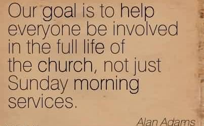 Famous Church Quote By Alan Adams~Our goal is to help everyone be involved in the full life of the church, not just Sunday morning services.