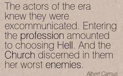 Famous Church Quote By Albert Camus~The actors of the era knew they were excommunicated. Entering the profession amounted to choosing Hell. And the Church discerned in them her worst enemies.