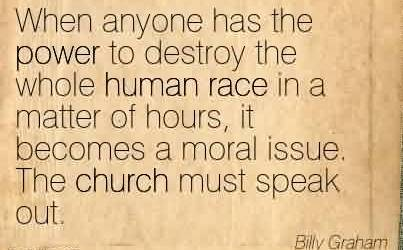 Famous Church Quote By Billy Graham ~ When anyone has the power to destroy the whole human race in a matter of hours, it becomes a moral issue. The church must speak out.