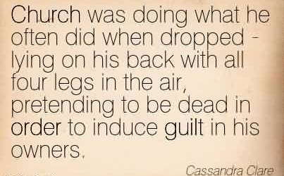 Famous Church Quote By Cassandra Clare~Church was doing what he often did when dropped - lying on his back with all four legs in the air, pretending to be dead in order to induce guilt in his owners.