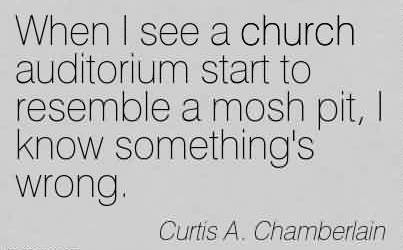 Famous Church Quote by Curtis A. Chamberlain~When I see a church auditorium start to resemble a mosh pit, I know something's wrong.