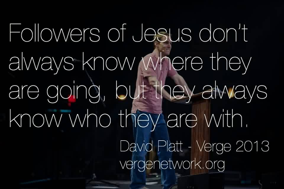 Famous Church Quote By David Platt~ Followers of Jesus don't Alwayes know where they are going,but they always know who they are with.