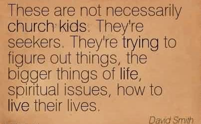 Famous Church Quote By David Smith~These are not necessarily church kids. They're seekers. They're trying to figure out things, the bigger things of life, spiritual issues, how to live their lives.