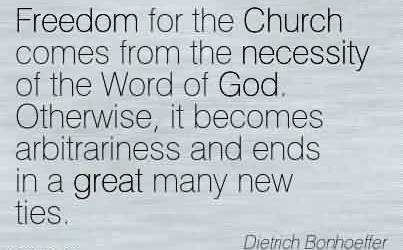 Famous Church Quote By Dietrich Bonhoeffer~Freedom for the Church comes from the necessity of the Word of God. Otherwise, it becomes arbitrariness and ends in a great many new ties.