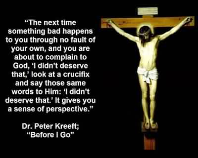 Famous Church Quote By Dr. Peter Kreeft~ The next time something bad happens to you through no fault of your own…