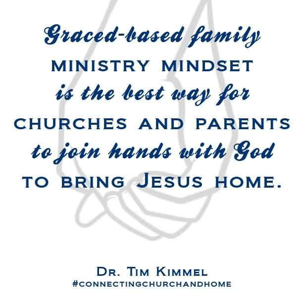 Famous  Church Quote By Dr. Tim Kimmel~ Graced_ Based Family ministry mindeset is teh best way for churches and parents to join hands with god to bring jesus home.