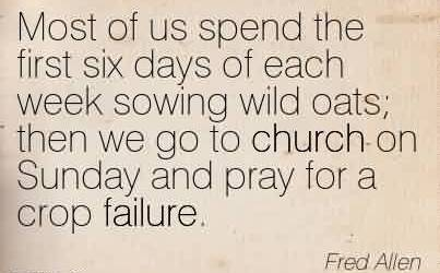 Famous Church Quote By Fred Allen~Most of us spend the first six days of each week sowing wild oats then we go to church on Sunday and pray for a crop failure.