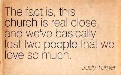 Famous Church Quote By Judy Turner~The fact is, this church is real close, and we've basically lost two people that we love so much.