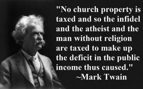 Famous Church Quote By Mark Twain~ No Church property is taxed and so the infidel and the atheist and the man without religion are taxed to make up..