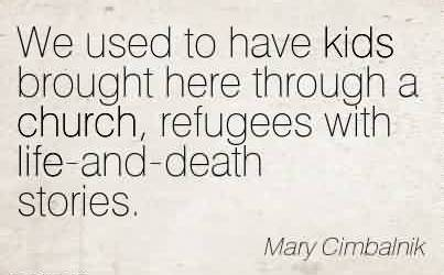 Famous Church Quote By Mary Cimbalnik~We used to have kids brought here through a church, refugees with life-and-death stories.