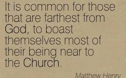 Famous Church Quote By Matthew Henry~It is common for those that are farthest from God, to boast themselves most of their being near to the Church.