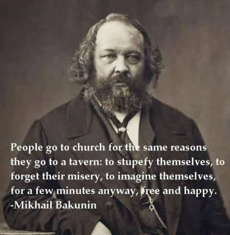 Famous Church Quote By Mikhail Bakunin~ People go to Church for the same reasons they go to a tavern…
