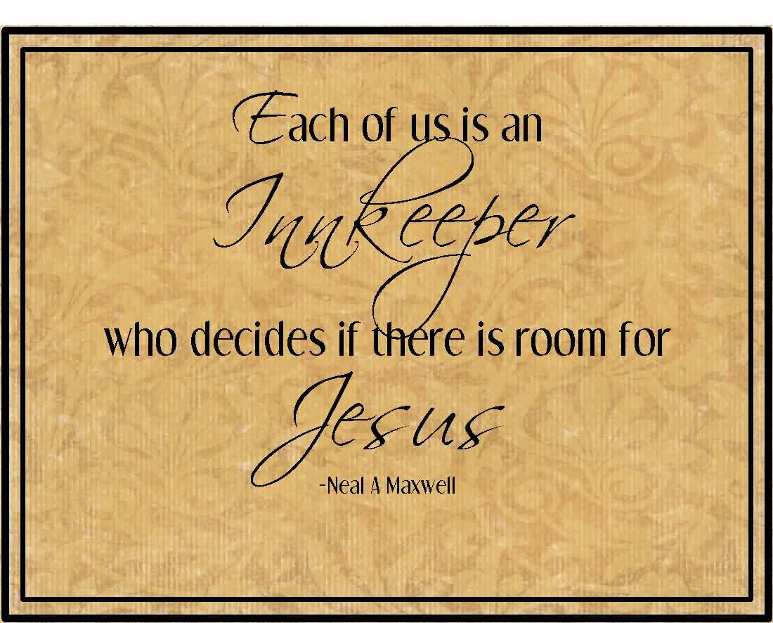 Famous  Church Quote By Neal A Maxwell~ Each Of us is an juukeeper who decides if there is room for jesus.