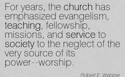 Famous Church Quote By Robert E. Webber~For years, the church has emphasized evangelism, teaching, fellowship, missions, and service to society to the neglect of the very source of its power–worship.