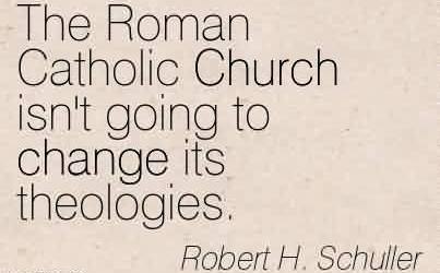 Famous Church Quote by Roert H. Schuller~The Roman Catholic Church isn't going to change its theologies.