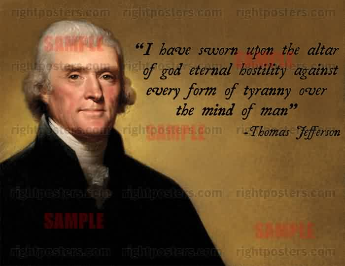 Famous Church Quote By Thomas Tefferson~ I have sworn upon the altar of god eternal hostility against every form of tyranny over the mind of man.