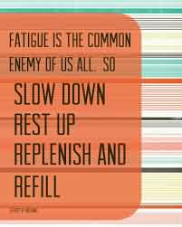 Famous  Church Quote ~ Fatigue is the common enemy of us all so slow down rest up replenish and refill.