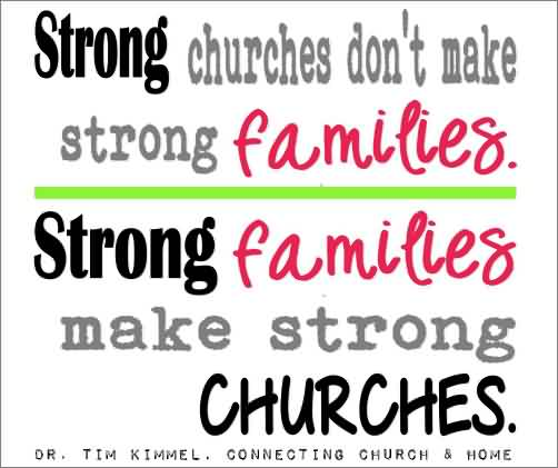 Famous Church Quote ~ Strong Churches don't make strong families…